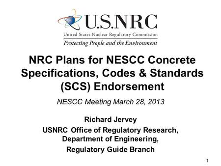 1 NRC Plans for NESCC Concrete Specifications, Codes & Standards (SCS) Endorsement NESCC Meeting March 28, 2013 Richard Jervey USNRC Office of Regulatory.
