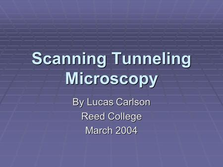 Scanning Tunneling Microscopy By Lucas Carlson Reed College March 2004.