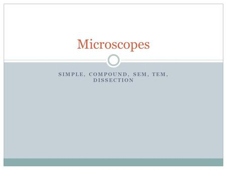 SIMPLE, COMPOUND, SEM, TEM, DISSECTION Microscopes.