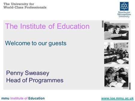 Mmu Institute of Education The Institute of Education Welcome to our guests www.ioe.mmu.ac.uk Penny Sweasey Head of Programmes.