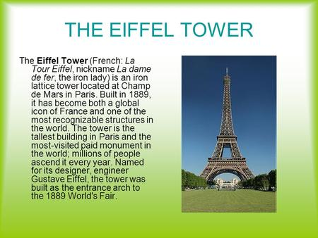 THE EIFFEL TOWER The Eiffel Tower (French: La Tour Eiffel, nickname La dame de fer, the iron lady) is an iron lattice tower located at Champ de Mars in.