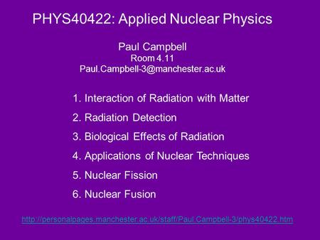 PHYS40422: Applied Nuclear Physics Paul Campbell Room 4.11 1.Interaction of Radiation with Matter 2.Radiation Detection.