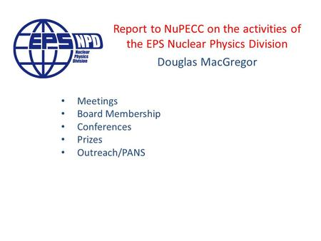 Report to NuPECC on the activities of the EPS Nuclear Physics Division Douglas MacGregor Meetings Board Membership Conferences Prizes Outreach/PANS.