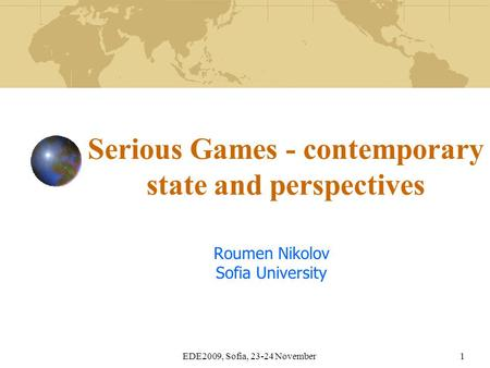 EDE2009, Sofia, 23-24 November1 Serious Games - contemporary state and perspectives Roumen Nikolov Sofia University.