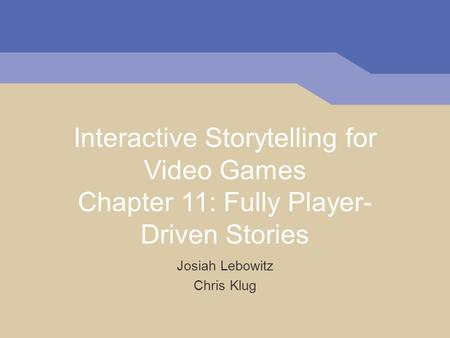 Interactive Storytelling for Video Games Chapter 11: Fully Player- Driven Stories Josiah Lebowitz Chris Klug.