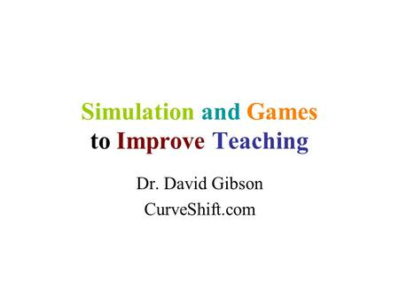 Simulation and Games to Improve Teaching Dr. David Gibson CurveShift.com.