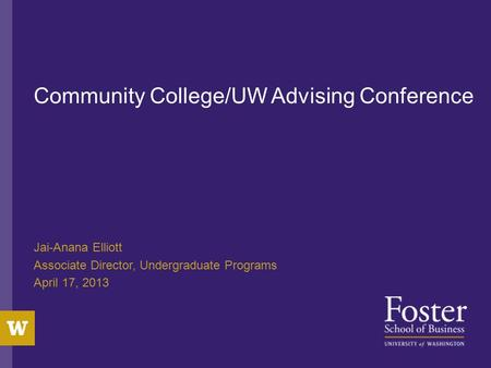 Community College/UW Advising Conference Jai-Anana Elliott Associate Director, Undergraduate Programs April 17, 2013.