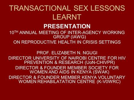 TRANSACTIONAL SEX LESSONS LEARNT PRESENTATION 10 TH ANNUAL MEETING OF INTER-AGENCY WORKING GROUP (IAWG) ON REPRODUCTIVE HEALTH IN CRISIS SETTINGS PROF.