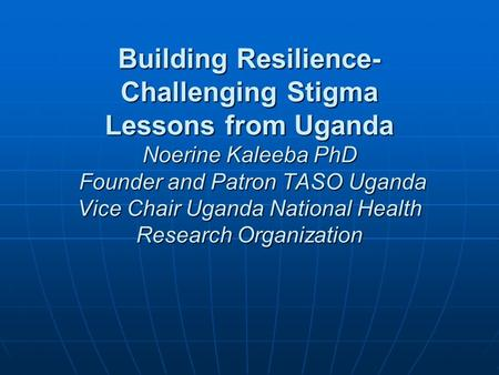 Building Resilience- Challenging Stigma Lessons from Uganda Noerine Kaleeba PhD Founder and Patron TASO Uganda Vice Chair Uganda National Health Research.