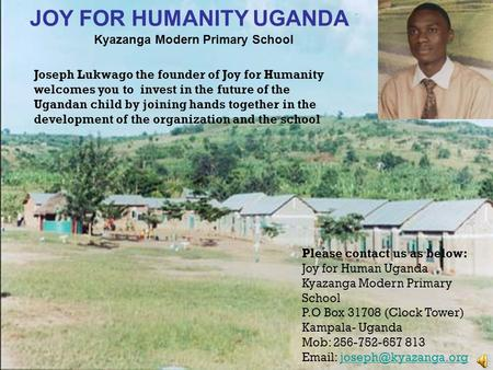 Joseph Lukwago the founder of Joy for Humanity welcomes you to invest in the future of the Ugandan child by joining hands together in the development of.