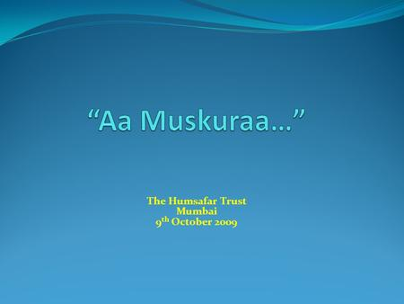 The Humsafar Trust Mumbai 9 th October 2009.  Title:Aa Muskuraa...  Genre: Docu-drama  Format:HDV, Stereo mix  Duration:60 mins  Language:Hindi with.