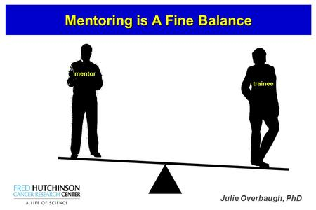 Julie Overbaugh, PhD Mentoring is A Fine Balance mentor trainee.
