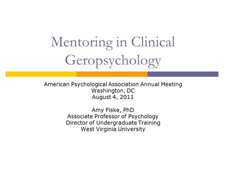 Mentoring in Clinical Geropsychology American Psychological Association Annual Meeting Washington, DC August 4, 2011 Amy Fiske, PhD Associate Professor.