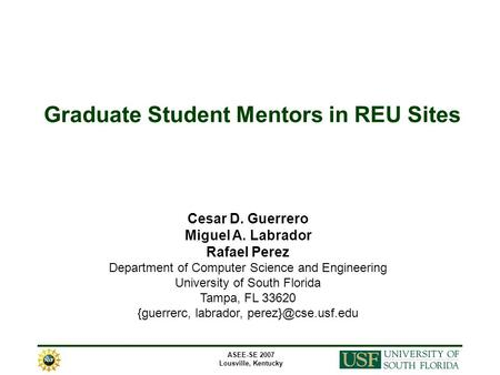 ASEE-SE 2007 Lousville, Kentucky Graduate Student Mentors in REU Sites Cesar D. Guerrero Miguel A. Labrador Rafael Perez Department of Computer Science.