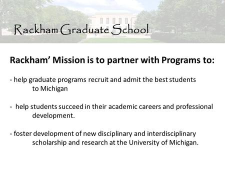 Rackham Graduate School Rackham' Mission is to partner with Programs to: - help graduate programs recruit and admit the best students to Michigan - help.