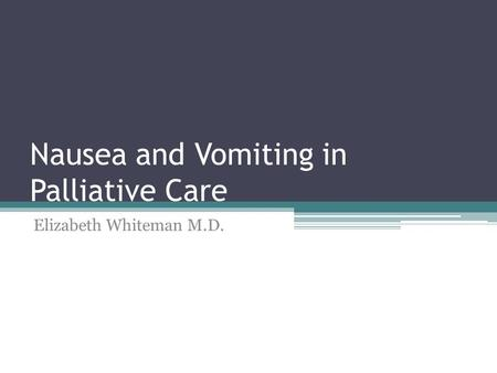 Nausea and Vomiting in Palliative Care Elizabeth Whiteman M.D.