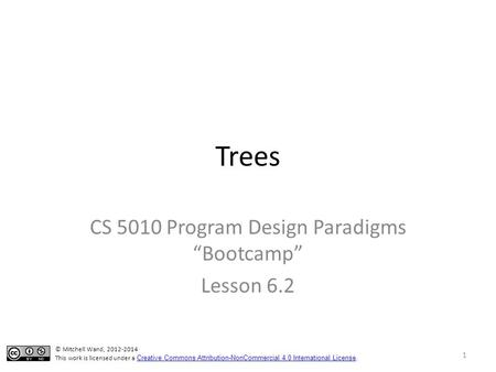 "Trees CS 5010 Program Design Paradigms ""Bootcamp"" Lesson 6.2 © Mitchell Wand, 2012-2014 This work is licensed under a Creative Commons Attribution-NonCommercial."