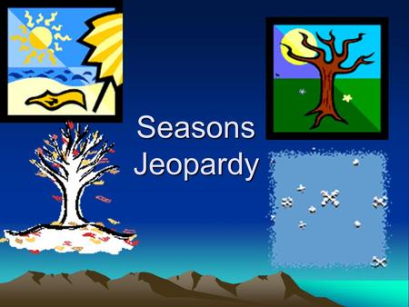 Seasons Jeopardy. Activities Animals Plants Weather.