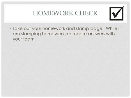 HOMEWORK CHECK Take out your homework and stamp page. While I am stamping homework, compare answers with your team.