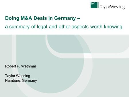 Doing M&A Deals in Germany – a summary of legal and other aspects worth knowing Robert P. Wethmar Taylor Wessing Hamburg, Germany.