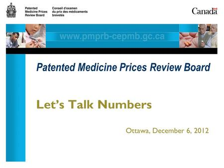 Let's Talk Numbers Ottawa, December 6, 2012 Patented Medicine Prices Review Board.