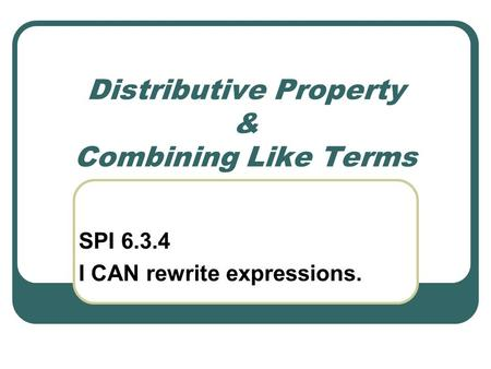 Distributive Property & Combining Like Terms SPI 6.3.4 I CAN rewrite expressions.
