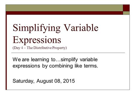 Simplifying Variable Expressions (Day 4 – The Distributive Property) We are learning to…simplify variable expressions by combining like terms. Saturday,