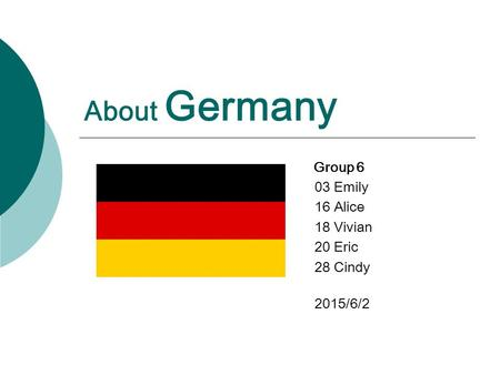 About Germany Group 6 03 Emily 16 Alice 18 Vivian 20 Eric 28 Cindy 2015/6/2.