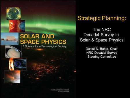 1 Strategic Planning: The NRC Decadal Survey in Solar & Space Physics Daniel N. Baker, Chair NRC Decadal Survey Steering Committee.
