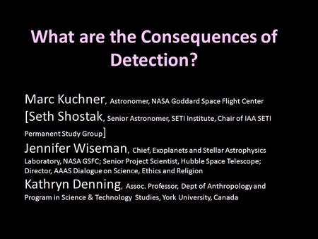 What are the Consequences of Detection? Marc Kuchner, Astronomer, NASA Goddard Space Flight Center [Seth Shostak, Senior Astronomer, SETI Institute, Chair.