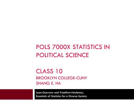POLS 7000X STATISTICS IN POLITICAL SCIENCE CLASS 10 BROOKLYN COLLEGE-CUNY SHANG E. HA Leon-Guerrero and Frankfort-Nachmias, Essentials of Statistics for.