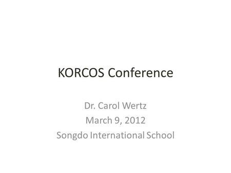 KORCOS Conference Dr. Carol Wertz March 9, 2012 Songdo International School.