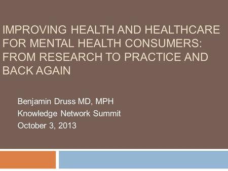 IMPROVING HEALTH AND HEALTHCARE FOR MENTAL HEALTH CONSUMERS: FROM RESEARCH TO PRACTICE AND BACK AGAIN Benjamin Druss MD, MPH Knowledge Network Summit October.