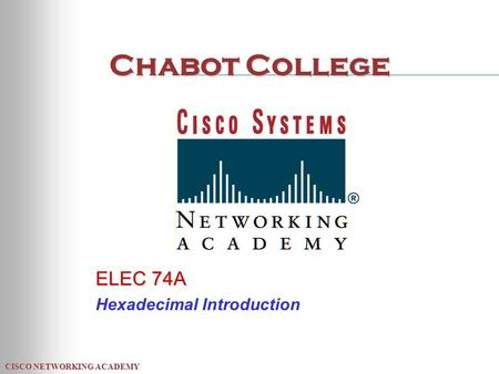 CISCO NETWORKING ACADEMY Chabot College ELEC 74A Hexadecimal Introduction.
