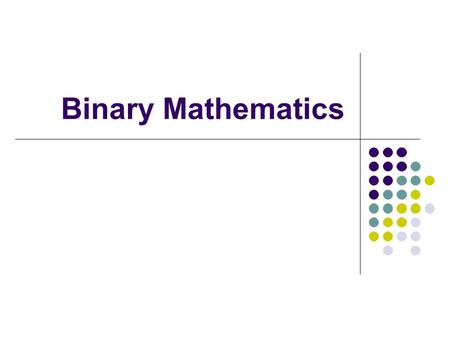 Binary Mathematics. Counting system There are three kinds of people in the world: those who can count, and those who can not. - Unknown Wisdom Today's.