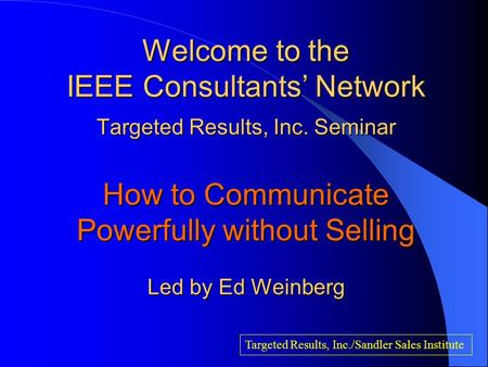 Welcome to the IEEE Consultants' Network Targeted Results, Inc. Seminar How to Communicate Powerfully without Selling Led by Ed Weinberg Targeted Results,