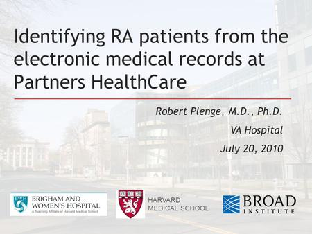 Identifying RA patients from the electronic medical records at Partners HealthCare Robert Plenge, M.D., Ph.D. VA Hospital July 20, 2010 HARVARD MEDICAL.