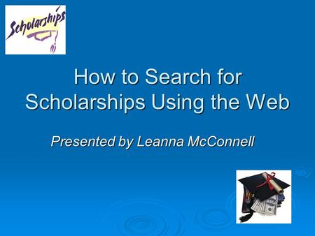 How to Search for Scholarships Using the Web Presented by Leanna McConnell.