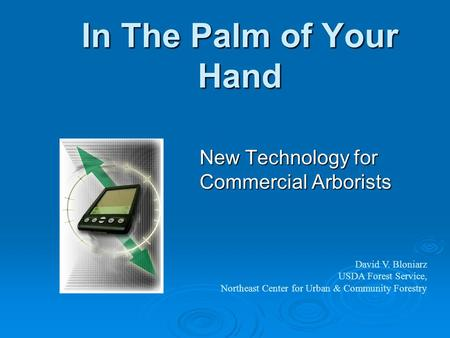 In The Palm of Your Hand New Technology for Commercial Arborists David V. Bloniarz USDA Forest Service, Northeast Center for Urban & Community Forestry.