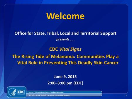1 Welcome Office for State, Tribal, Local and Territorial Support presents... CDC Vital Signs The Rising Tide of Melanoma: Communities Play a Vital Role.