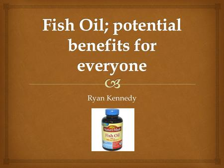 Ryan Kennedy   Fish Oil is derived from the fatty tissue of fish  Sold as a supplement in a wide variety of merchants  Usually a soft gel pill with.