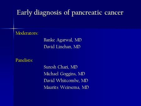 Early diagnosis of pancreatic cancer Moderators: Banke Agarwal, MD David Linehan, MD Panelists: Suresh Chari, MD Michael Goggins, MD David Whitcombe, MD.