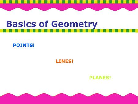 Basics of Geometry POINTS! LINES! PLANES!.