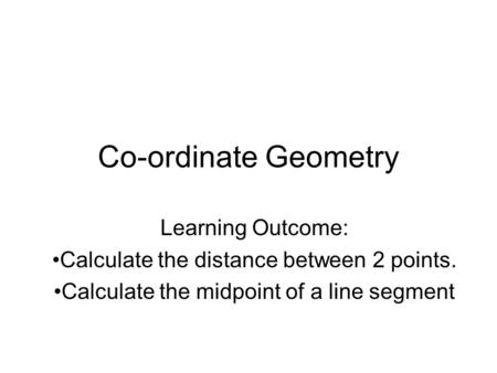 Co-ordinate Geometry Learning Outcome: Calculate the distance between 2 points. Calculate the midpoint of a line segment.