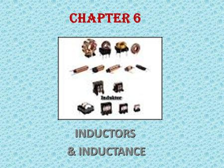 CHAPTER 6INDUCTORS & INDUCTANCE & INDUCTANCE End of the lessons, students should be able to ; Understand inductors and inductance types of inductors.