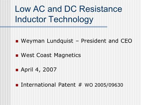 Low AC and DC Resistance Inductor Technology Weyman Lundquist – President and CEO West Coast Magnetics April 4, 2007 International Patent # WO 2005/09630.