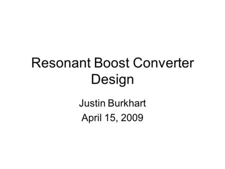 Resonant Boost Converter Design Justin Burkhart April 15, 2009.
