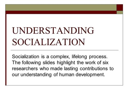 UNDERSTANDING SOCIALIZATION Socialization is a complex, lifelong process. The following slides highlight the work of six researchers who made lasting contributions.