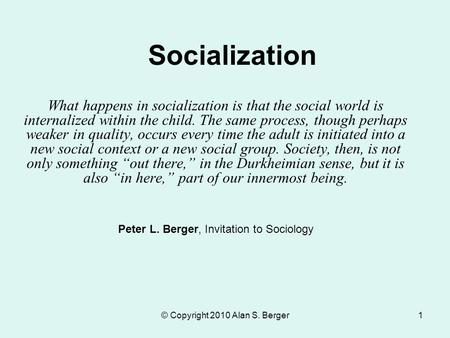 © Copyright 2010 Alan S. Berger1 Socialization What happens in socialization is that the social world is internalized within the child. The same process,