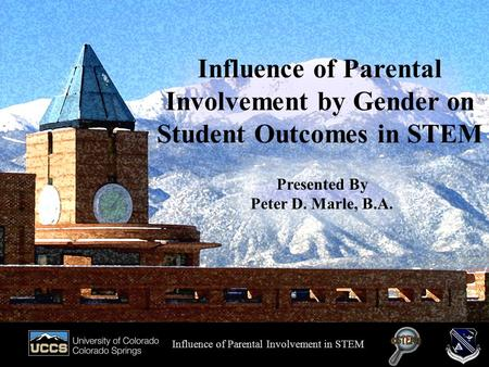 Presented by Peter D. Marle, B.A. Influence of Parental Involvement by Gender on Student Outcomes in STEM Influence of Parental Involvement in STEM Presented.